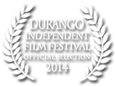 Official Selection Durango Independent Film Festival 2014